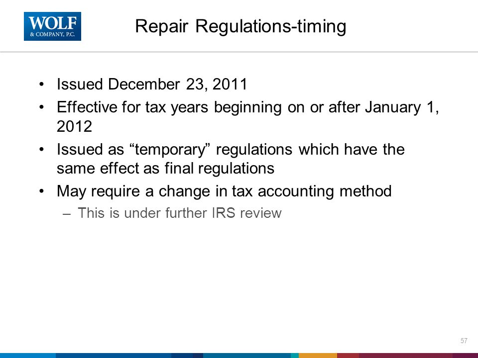 Repair Regulations-timing Issued December 23, 2011 Effective for tax years beginning on or after January 1, 2012 Issued as temporary regulations which have the same effect as final regulations May require a change in tax accounting method –This is under further IRS review 57