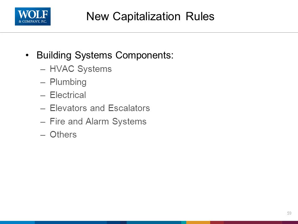 New Capitalization Rules Building Systems Components: –HVAC Systems –Plumbing –Electrical –Elevators and Escalators –Fire and Alarm Systems –Others 59