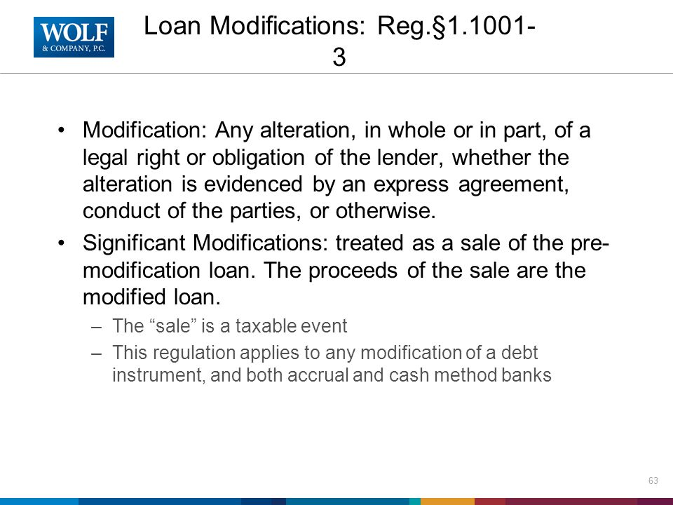 Loan Modifications: Reg.§1.1001- 3 Modification: Any alteration, in whole or in part, of a legal right or obligation of the lender, whether the altera