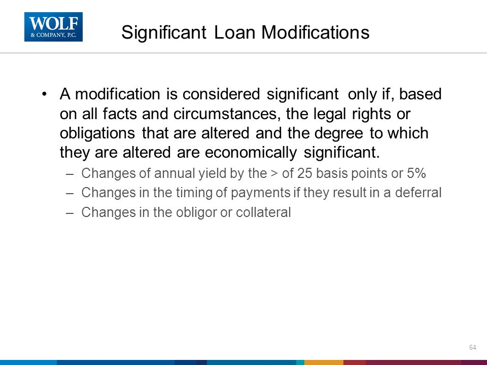 Significant Loan Modifications A modification is considered significant only if, based on all facts and circumstances, the legal rights or obligations that are altered and the degree to which they are altered are economically significant.