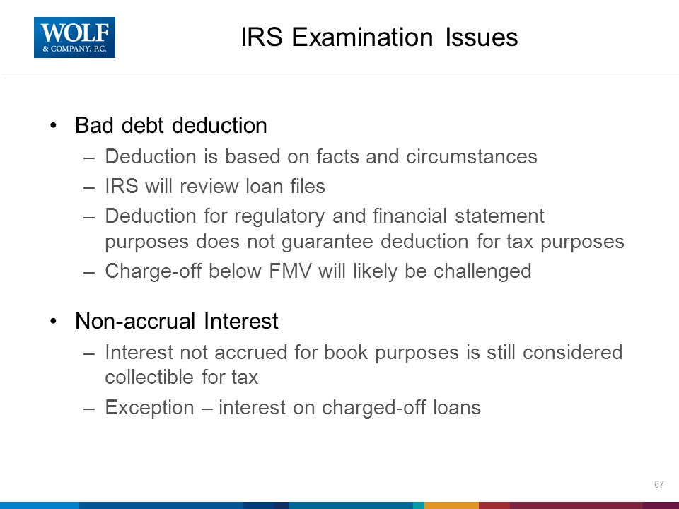 IRS Examination Issues Bad debt deduction –Deduction is based on facts and circumstances –IRS will review loan files –Deduction for regulatory and fin