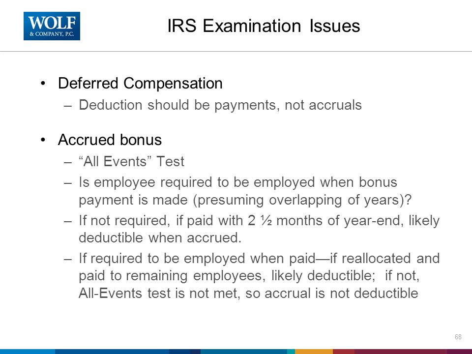 Deferred Compensation –Deduction should be payments, not accruals Accrued bonus – All Events Test –Is employee required to be employed when bonus payment is made (presuming overlapping of years).
