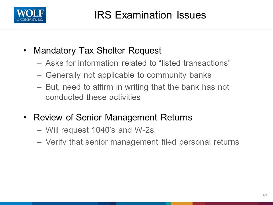 Mandatory Tax Shelter Request –Asks for information related to listed transactions –Generally not applicable to community banks –But, need to affirm in writing that the bank has not conducted these activities Review of Senior Management Returns –Will request 1040's and W-2s –Verify that senior management filed personal returns 69 IRS Examination Issues