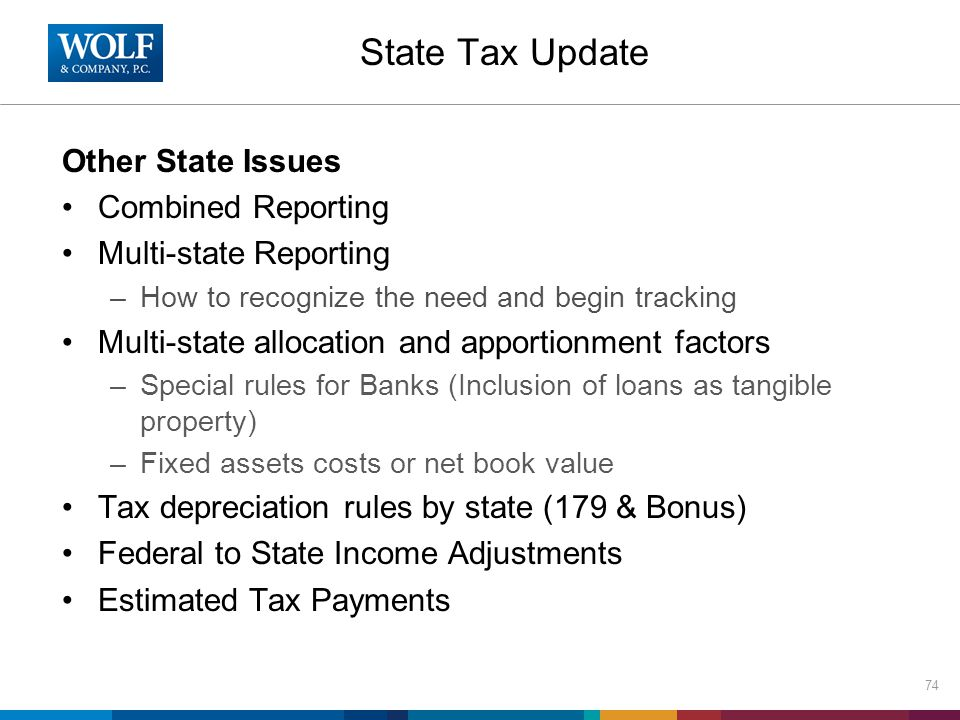 State Tax Update Other State Issues Combined Reporting Multi-state Reporting –How to recognize the need and begin tracking Multi-state allocation and apportionment factors –Special rules for Banks (Inclusion of loans as tangible property) –Fixed assets costs or net book value Tax depreciation rules by state (179 & Bonus) Federal to State Income Adjustments Estimated Tax Payments 74