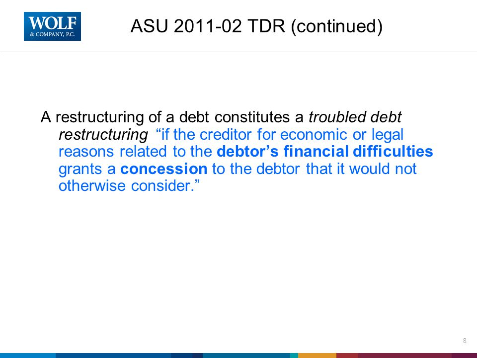ASU 2011-02 TDR (continued) A restructuring of a debt constitutes a troubled debt restructuring if the creditor for economic or legal reasons related to the debtor's financial difficulties grants a concession to the debtor that it would not otherwise consider. 8