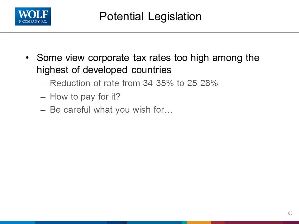 Potential Legislation Some view corporate tax rates too high among the highest of developed countries –Reduction of rate from 34-35% to 25-28% –How to