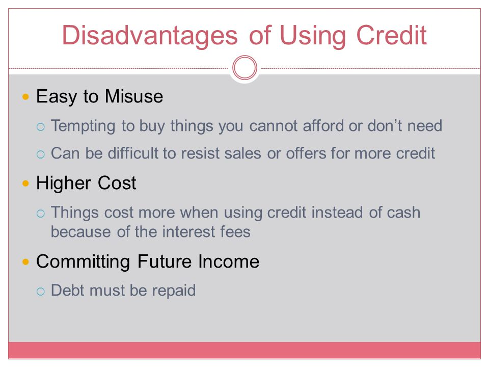 Disadvantages of Using Credit Easy to Misuse  Tempting to buy things you cannot afford or don't need  Can be difficult to resist sales or offers for