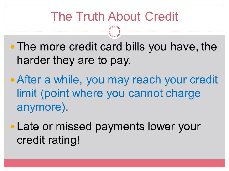 The Truth About Credit The more credit card bills you have, the harder they are to pay. After a while, you may reach your credit limit (point where yo