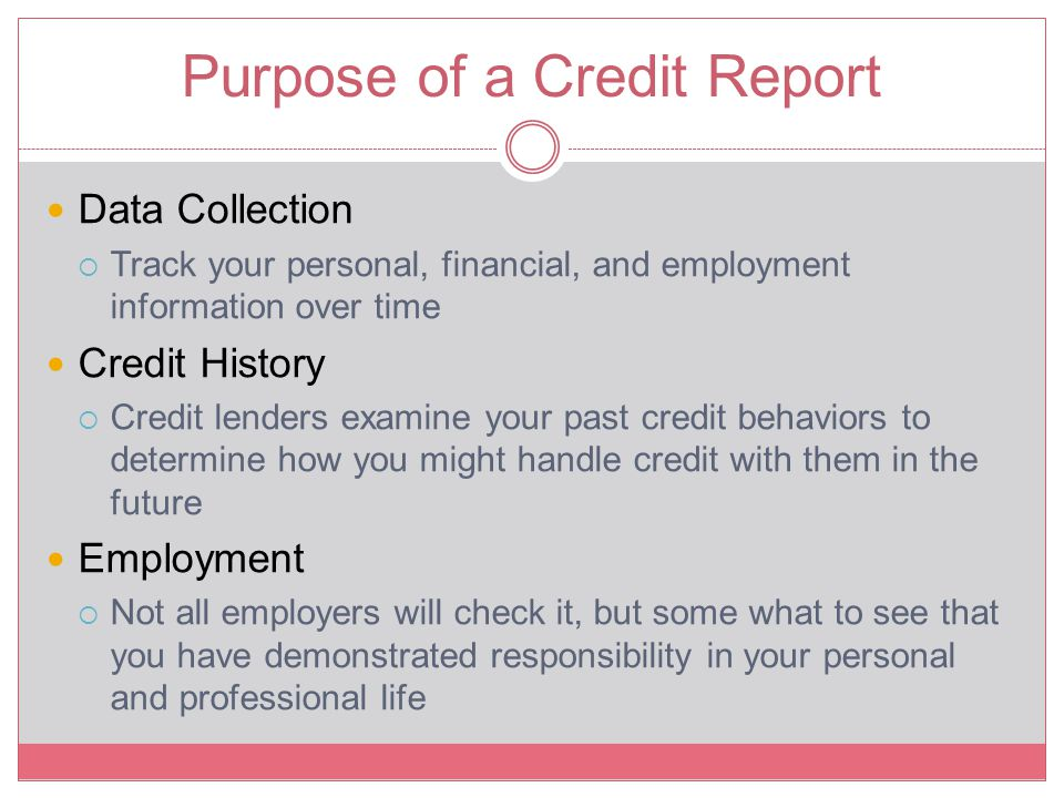Purpose of a Credit Report Data Collection  Track your personal, financial, and employment information over time Credit History  Credit lenders exam