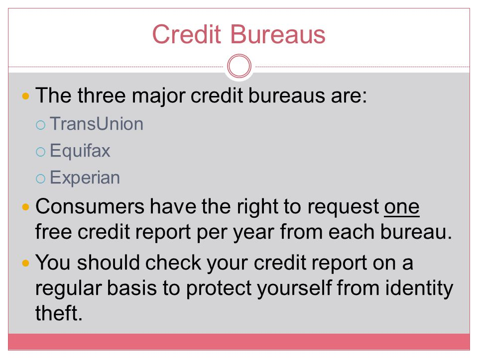 Credit Bureaus The three major credit bureaus are:  TransUnion  Equifax  Experian Consumers have the right to request one free credit report per ye