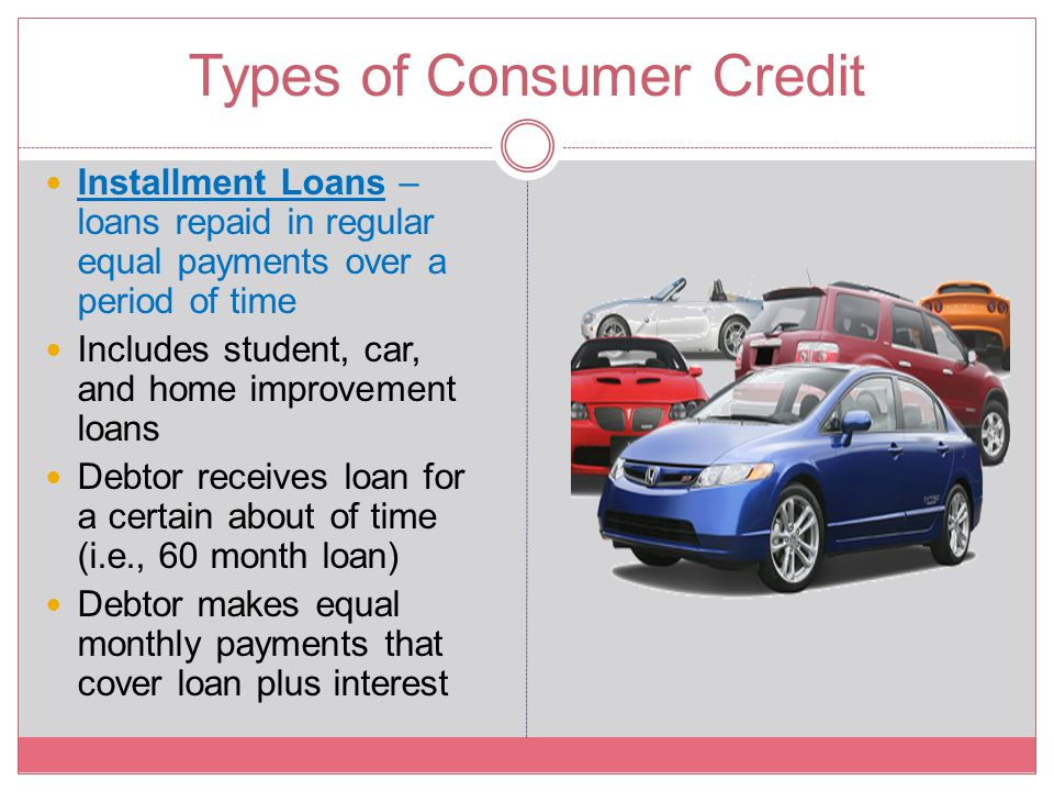 Types of Consumer Credit Installment Loans – loans repaid in regular equal payments over a period of time Includes student, car, and home improvement