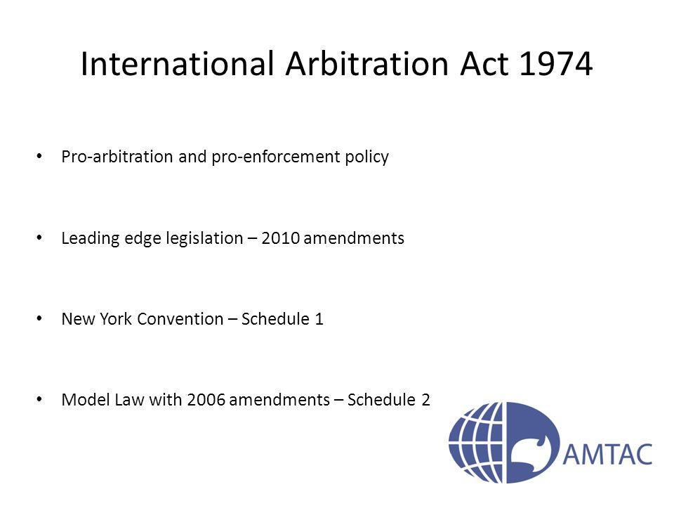 International Arbitration Act 1974 Pro-arbitration and pro-enforcement policy Leading edge legislation – 2010 amendments New York Convention – Schedul
