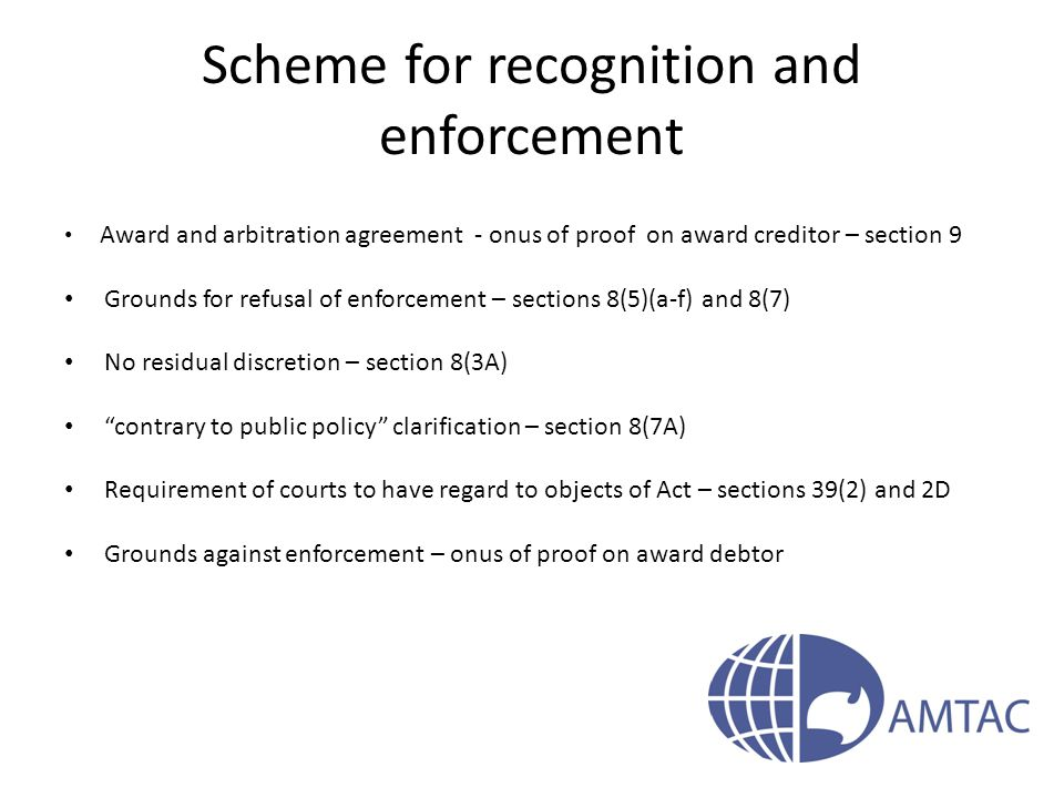 Scheme for recognition and enforcement Award and arbitration agreement - onus of proof on award creditor – section 9 Grounds for refusal of enforcement – sections 8(5)(a-f) and 8(7) No residual discretion – section 8(3A) contrary to public policy clarification – section 8(7A) Requirement of courts to have regard to objects of Act – sections 39(2) and 2D Grounds against enforcement – onus of proof on award debtor