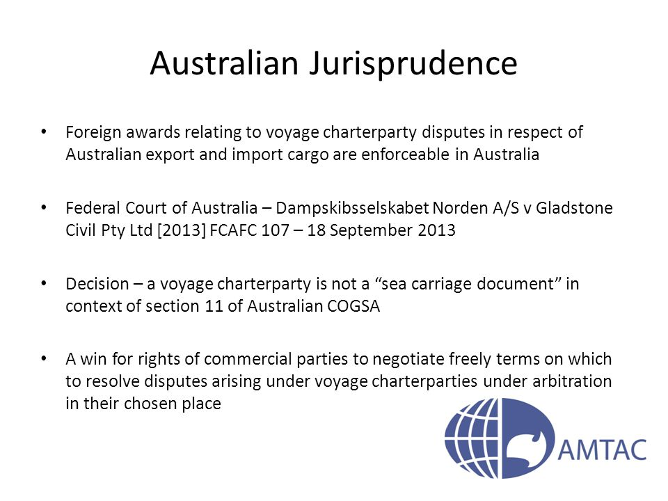 Australian Jurisprudence Foreign awards relating to voyage charterparty disputes in respect of Australian export and import cargo are enforceable in Australia Federal Court of Australia – Dampskibsselskabet Norden A/S v Gladstone Civil Pty Ltd [2013] FCAFC 107 – 18 September 2013 Decision – a voyage charterparty is not a sea carriage document in context of section 11 of Australian COGSA A win for rights of commercial parties to negotiate freely terms on which to resolve disputes arising under voyage charterparties under arbitration in their chosen place