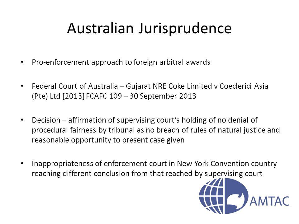 Australian Jurisprudence Pro-enforcement approach to foreign arbitral awards Federal Court of Australia – Gujarat NRE Coke Limited v Coeclerici Asia (