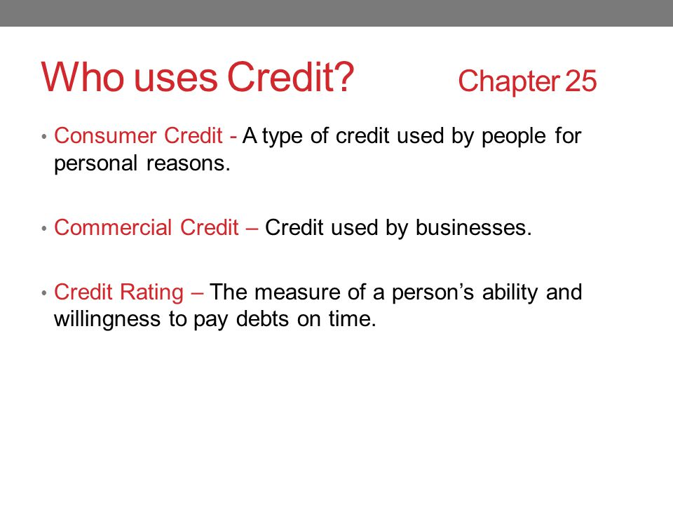 Who uses Credit. Chapter 25 Consumer Credit - A type of credit used by people for personal reasons.
