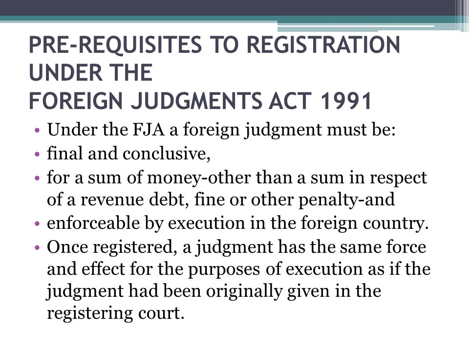 PRE-REQUISITES TO REGISTRATION UNDER THE FOREIGN JUDGMENTS ACT 1991 Under the FJA a foreign judgment must be: final and conclusive, for a sum of money-other than a sum in respect of a revenue debt, fine or other penalty-and enforceable by execution in the foreign country.