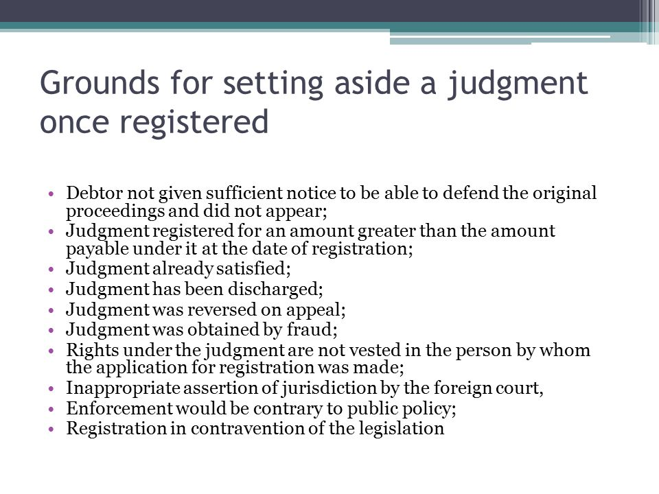 Grounds for setting aside a judgment once registered Debtor not given sufficient notice to be able to defend the original proceedings and did not appear; Judgment registered for an amount greater than the amount payable under it at the date of registration; Judgment already satisfied; Judgment has been discharged; Judgment was reversed on appeal; Judgment was obtained by fraud; Rights under the judgment are not vested in the person by whom the application for registration was made; Inappropriate assertion of jurisdiction by the foreign court, Enforcement would be contrary to public policy; Registration in contravention of the legislation