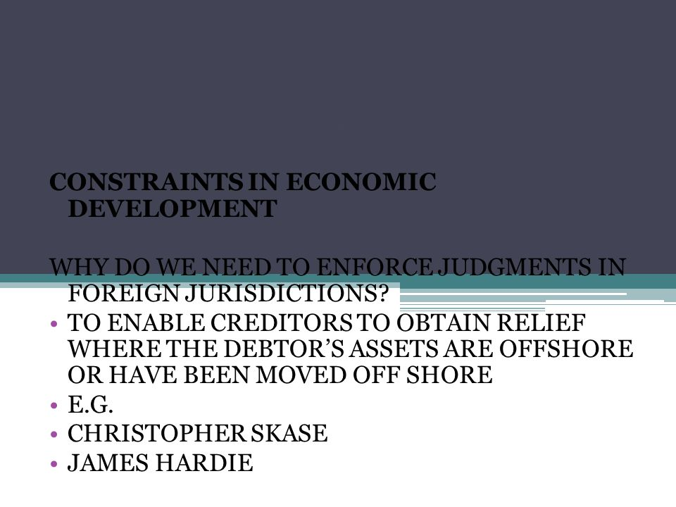 FOREIGN JUDGMENTS CONSTRAINTS IN ECONOMIC DEVELOPMENT WHY DO WE NEED TO ENFORCE JUDGMENTS IN FOREIGN JURISDICTIONS.