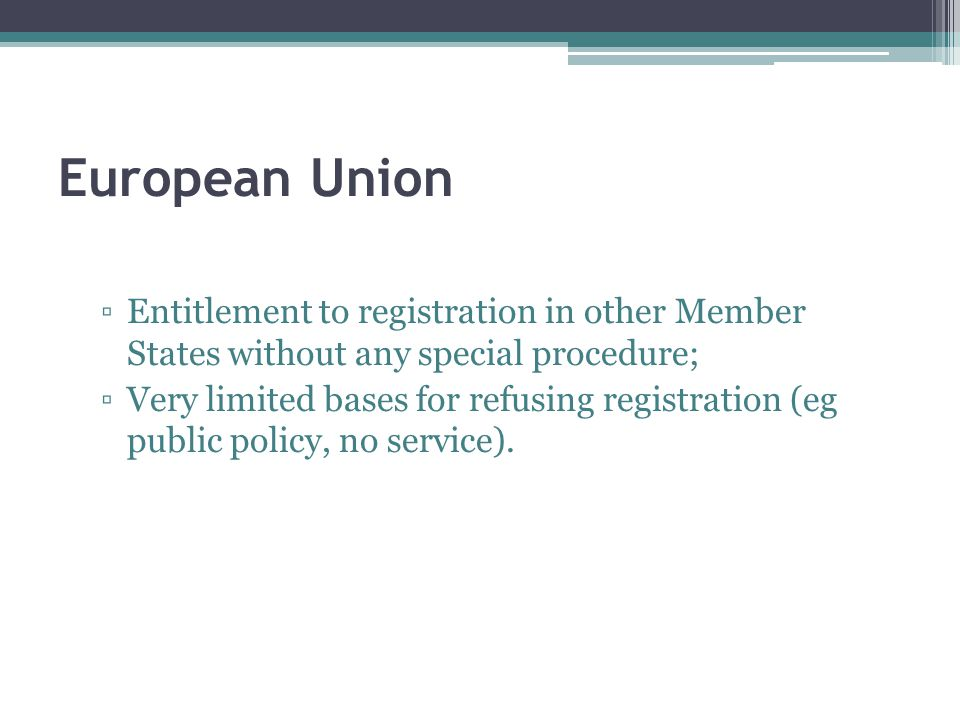 European Union ▫Entitlement to registration in other Member States without any special procedure; ▫Very limited bases for refusing registration (eg public policy, no service).