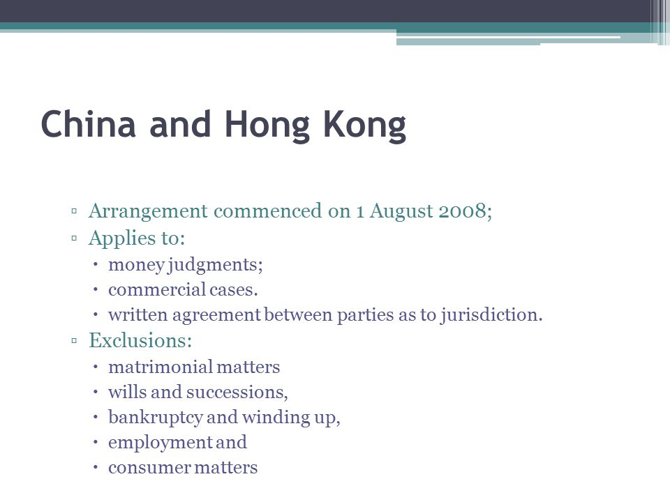 China and Hong Kong ▫Arrangement commenced on 1 August 2008; ▫Applies to:  money judgments;  commercial cases.  written agreement between parties a