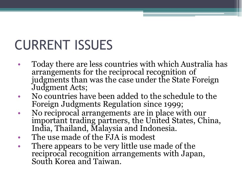 CURRENT ISSUES Today there are less countries with which Australia has arrangements for the reciprocal recognition of judgments than was the case under the State Foreign Judgment Acts; No countries have been added to the schedule to the Foreign Judgments Regulation since 1999; No reciprocal arrangements are in place with our important trading partners, the United States, China, India, Thailand, Malaysia and Indonesia.