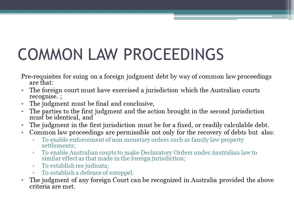 COMMON LAW PROCEEDINGS Pre-requisites for suing on a foreign judgment debt by way of common law proceedings are that: The foreign court must have exercised a jurisdiction which the Australian courts recognise.