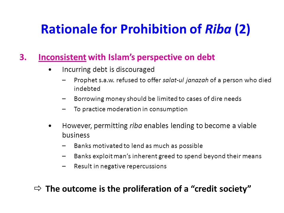 Rationale for Prohibition of Riba (3) 4.Negative effects of a credit society Easy availability of credit cultivates a materialistic society -People work harder to repay bank debt -Banks exercise control over people: become enslaved to banks Quest for economic development clouds good moral judgment and Islamic value system -Greed leads to unethical business practices: degradation of natural environment (to reduce cost) -Less emphasis on institution of family leads to social ills  Essentially, Muslims forget their roles as 'abd and khilafah Social relations amongst people negatively affected -Members of society should help each other in times of need -Riba entails taking advantage of another people -Breeds hatred, jealousy, ill-will towards the rich
