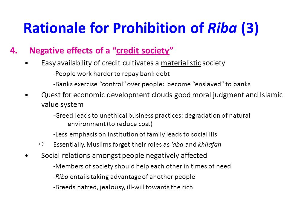 Rationale for Prohibition of Riba (4) 5.Negative effects on production Impediment to healthy economic growth -Riba-based lending is security-oriented rather than growth oriented -Lending directed to established businesses =Creditworthiness and adequate security (collateral) =Potential entrepreneurs without security to pledge are denied credit Inefficient allocation of resources -Bank interest return does not vary with actual profits, no incentive to give priority to ventures with highest profit potential -Lending based on creditworthiness, not profitability Discourages innovation -Interest obligations act as disincentive for experimenting with new, unproven methods of production, especially for small-scale enterprises and agriculture