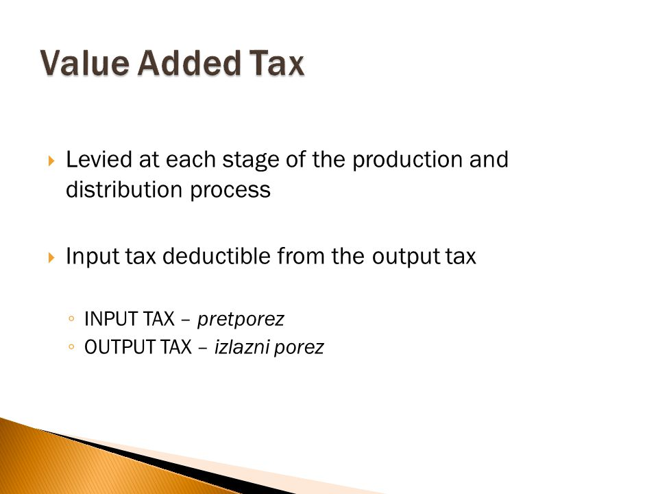  Levied at each stage of the production and distribution process  Input tax deductible from the output tax ◦ INPUT TAX – pretporez ◦ OUTPUT TAX – izlazni porez