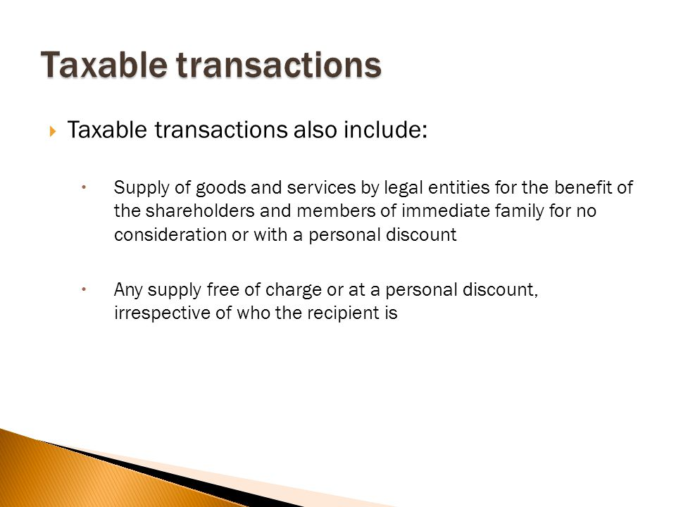  Taxable transactions also include:  Supply of goods and services by legal entities for the benefit of the shareholders and members of immediate family for no consideration or with a personal discount  Any supply free of charge or at a personal discount, irrespective of who the recipient is