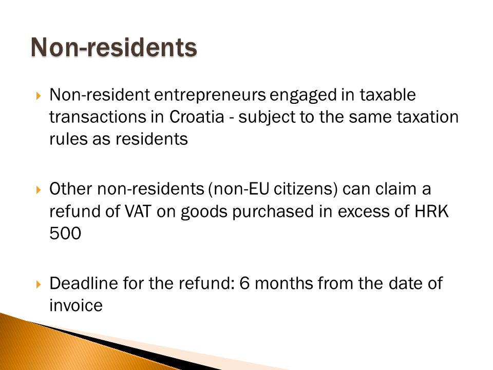 Non-resident entrepreneurs engaged in taxable transactions in Croatia - subject to the same taxation rules as residents  Other non-residents (non-EU citizens) can claim a refund of VAT on goods purchased in excess of HRK 500  Deadline for the refund: 6 months from the date of invoice