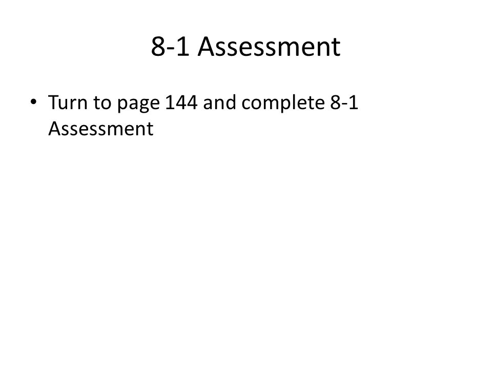 8-1 Assessment Turn to page 144 and complete 8-1 Assessment