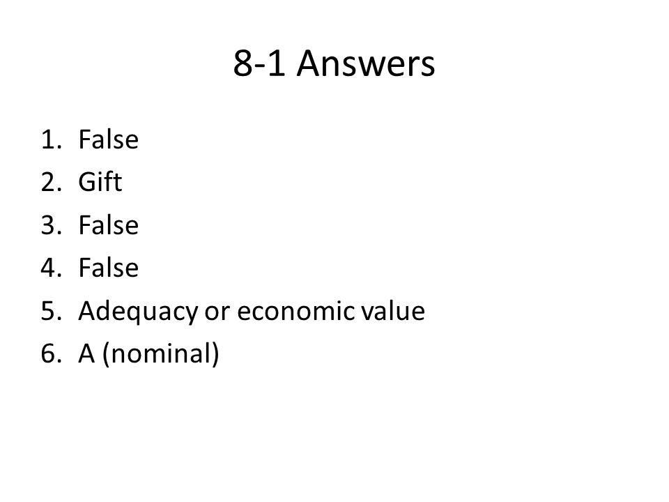 8-1 Answers 1.False 2.Gift 3.False 4.False 5.Adequacy or economic value 6.A (nominal)