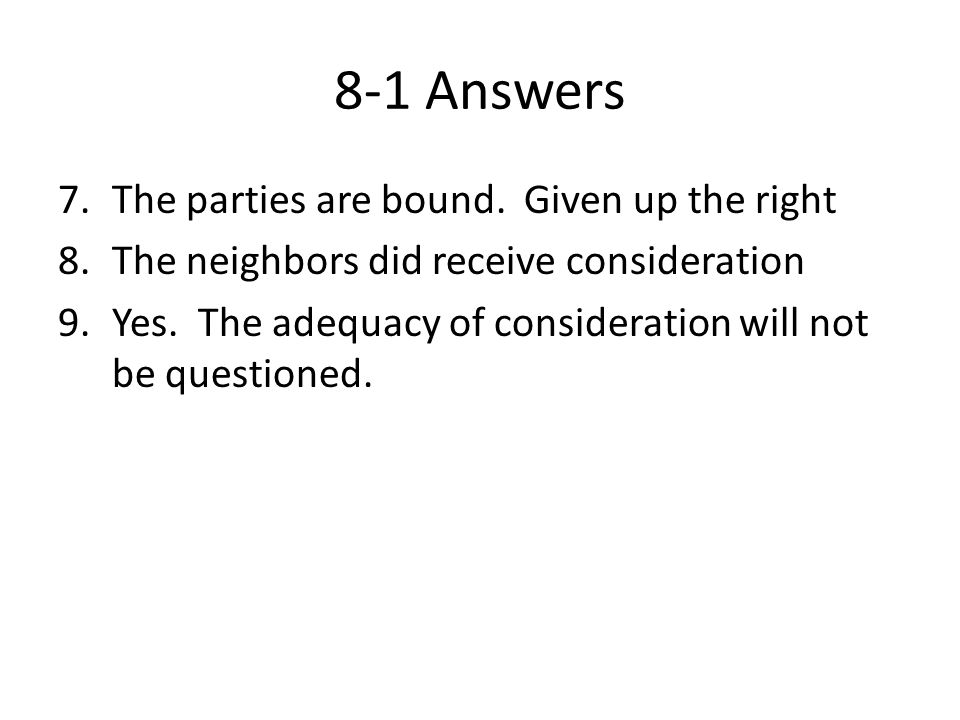 8-1 Answers 7.The parties are bound. Given up the right 8.The neighbors did receive consideration 9.Yes. The adequacy of consideration will not be que