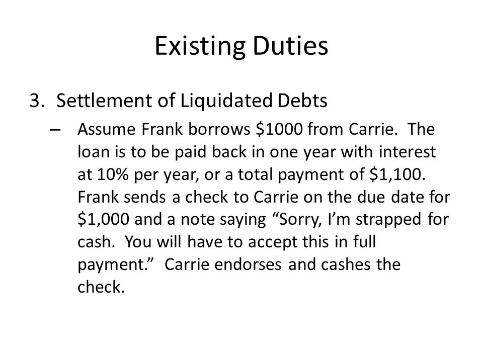 Existing Duties 3.Settlement of Liquidated Debts – Assume Frank borrows $1000 from Carrie. The loan is to be paid back in one year with interest at 10