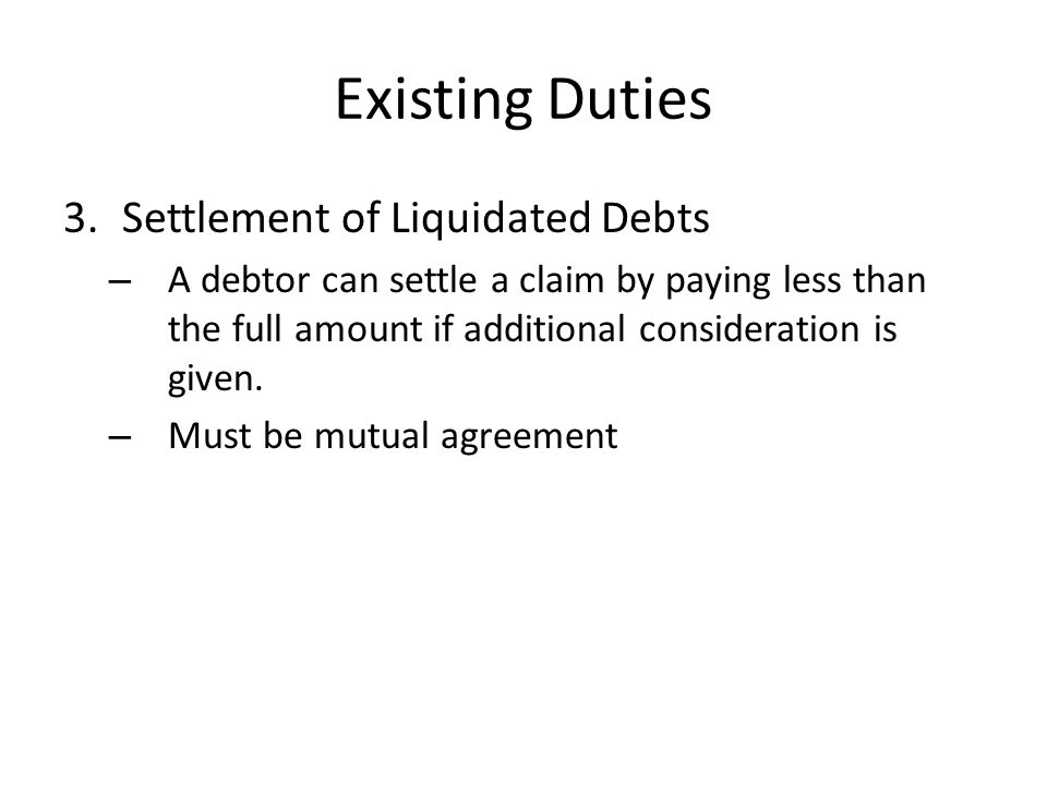 Existing Duties 3.Settlement of Liquidated Debts – A debtor can settle a claim by paying less than the full amount if additional consideration is give
