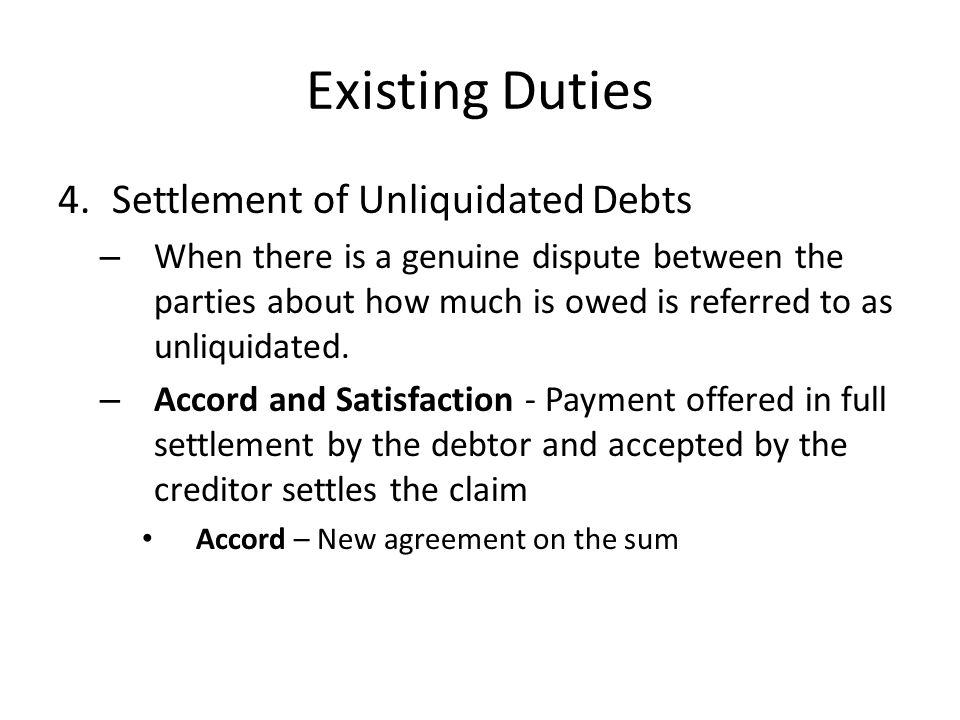 Existing Duties 4.Settlement of Unliquidated Debts – When there is a genuine dispute between the parties about how much is owed is referred to as unli