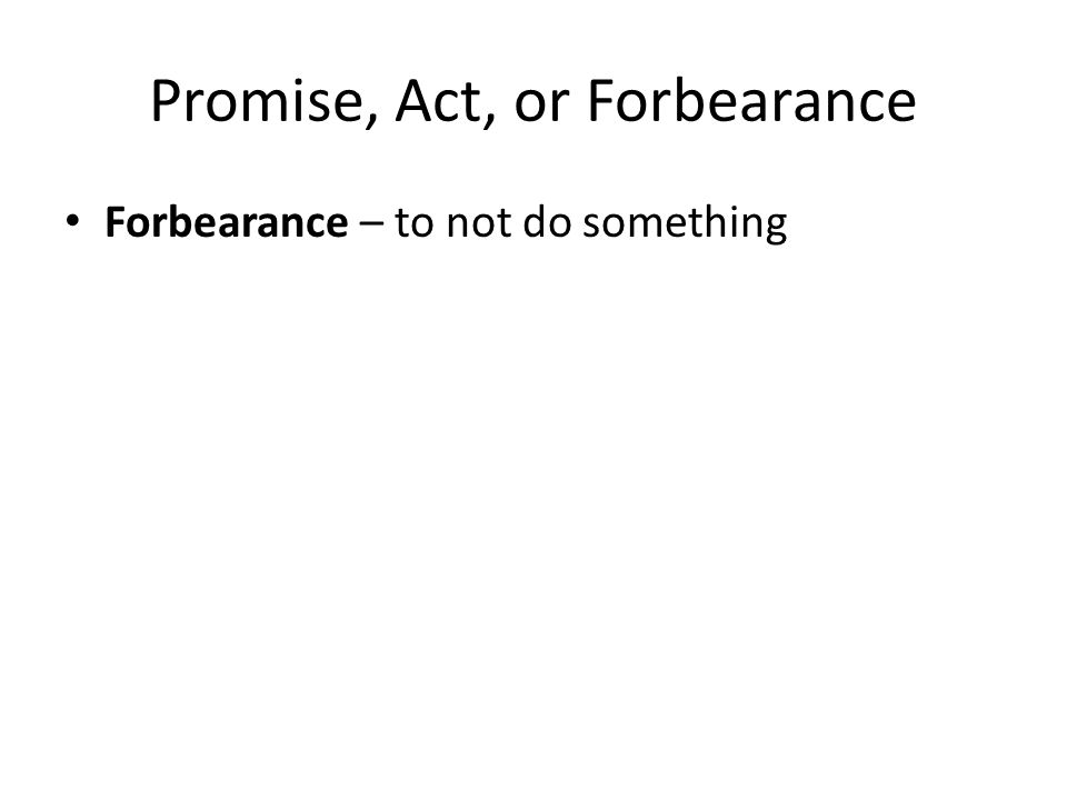 Promise, Act, or Forbearance Forbearance – to not do something
