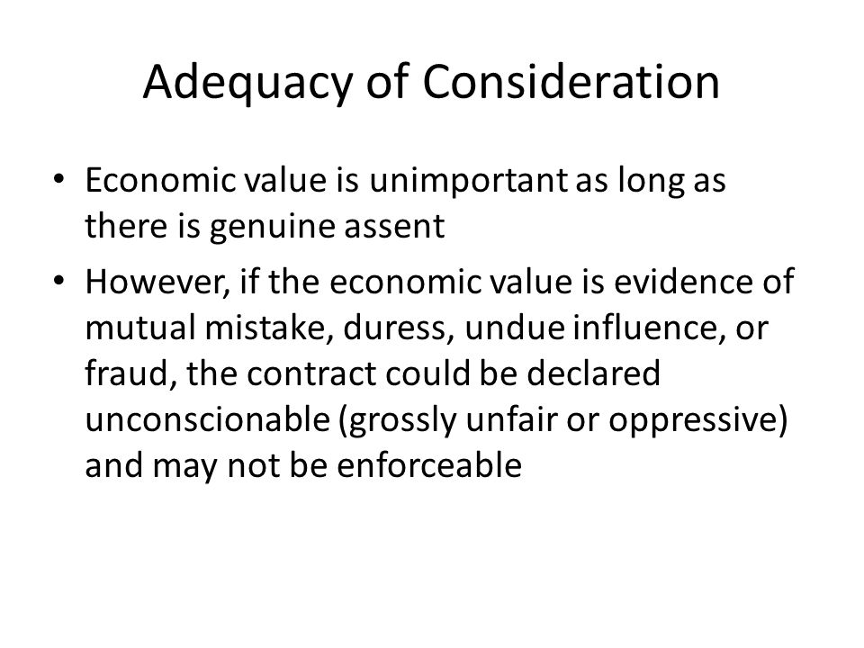 Adequacy of Consideration Economic value is unimportant as long as there is genuine assent However, if the economic value is evidence of mutual mistak