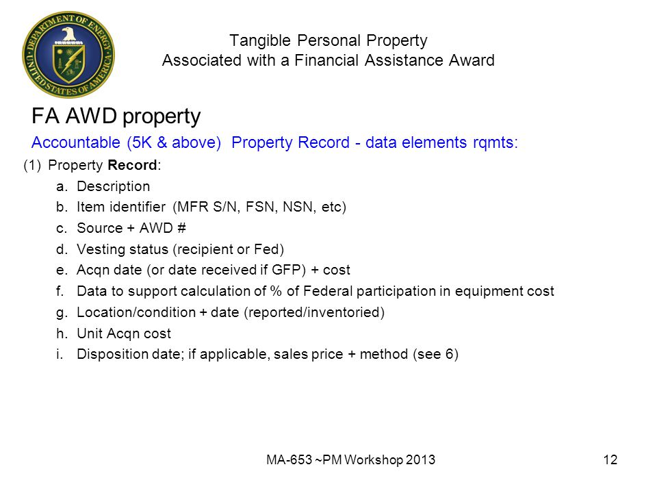 Tangible Personal Property Associated with a Financial Assistance Award FA AWD property Accountable (5K & above) Property Record - data elements rqmts: (1)Property Record: a.Description b.Item identifier (MFR S/N, FSN, NSN, etc) c.Source + AWD # d.Vesting status (recipient or Fed) e.Acqn date (or date received if GFP) + cost f.Data to support calculation of % of Federal participation in equipment cost g.Location/condition + date (reported/inventoried) h.Unit Acqn cost i.Disposition date; if applicable, sales price + method (see 6) MA-653 ~PM Workshop 201312