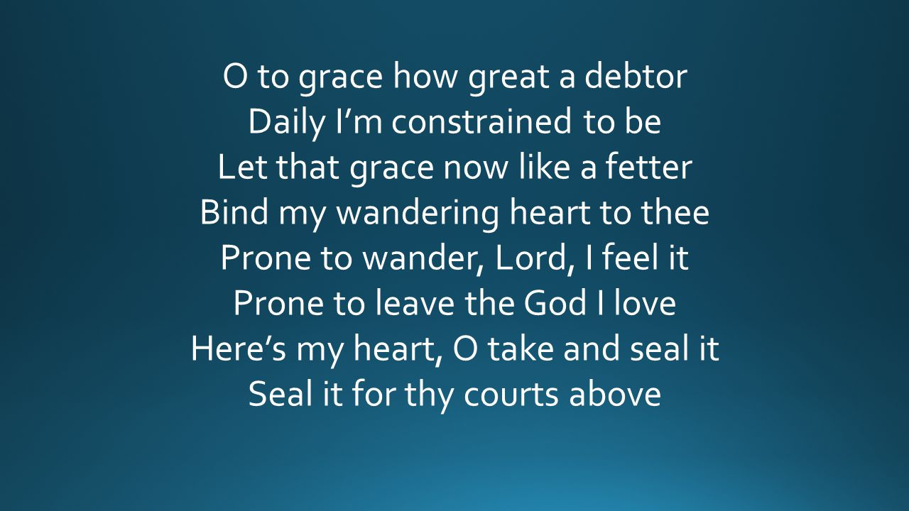 O to grace how great a debtor Daily I'm constrained to be Let that grace now like a fetter Bind my wandering heart to thee Prone to wander, Lord, I fe