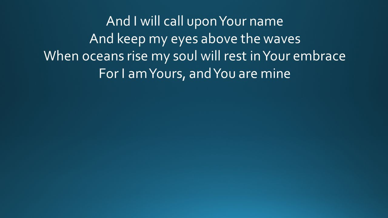 And I will call upon Your name And keep my eyes above the waves When oceans rise my soul will rest in Your embrace For I am Yours, and You are mine