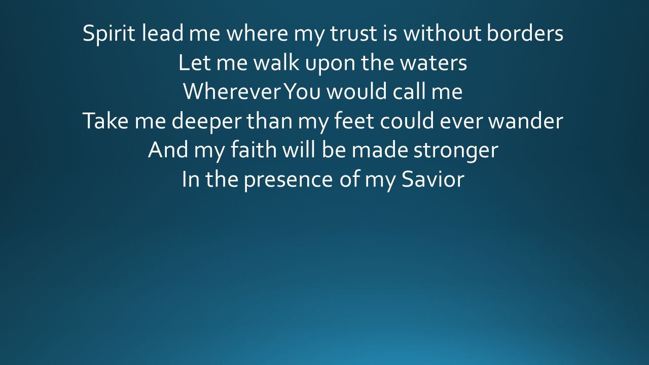 Spirit lead me where my trust is without borders Let me walk upon the waters Wherever You would call me Take me deeper than my feet could ever wander