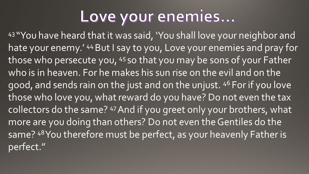 "43 ""You have heard that it was said, 'You shall love your neighbor and hate your enemy.' 44 But I say to you, Love your enemies and pray for those who"