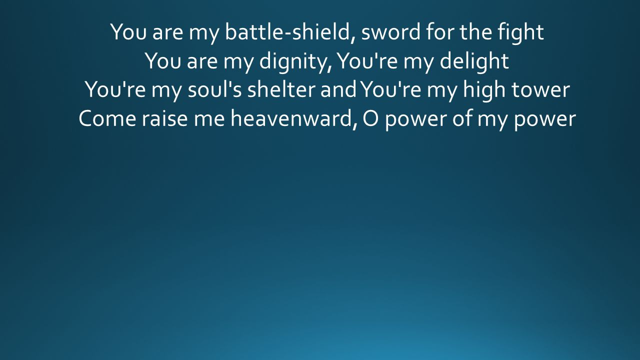 You are my battle-shield, sword for the fight You are my dignity, You're my delight You're my soul's shelter and You're my high tower Come raise me he