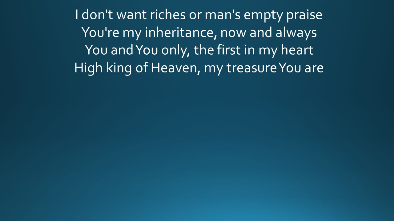 I don't want riches or man's empty praise You're my inheritance, now and always You and You only, the first in my heart High king of Heaven, my treasu