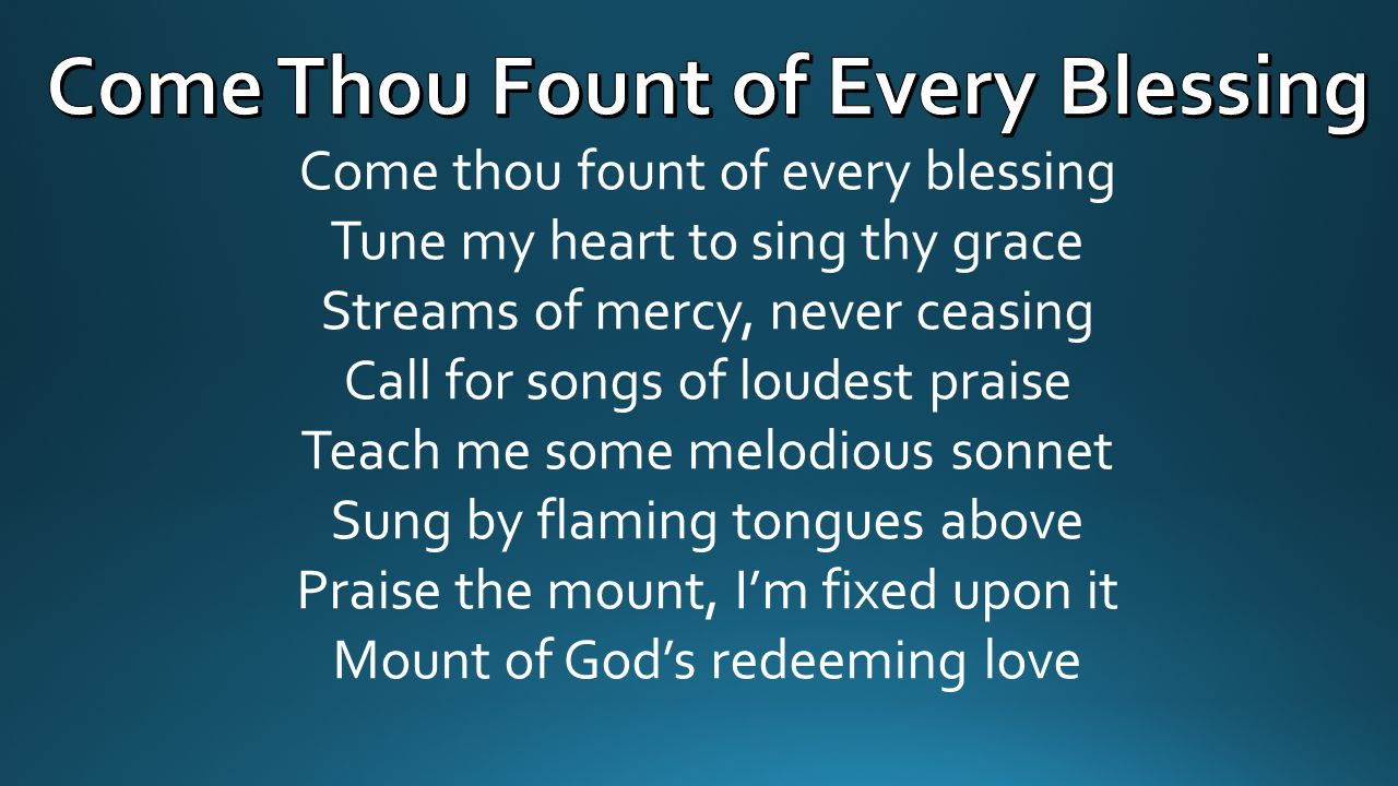 Come thou fount of every blessing Tune my heart to sing thy grace Streams of mercy, never ceasing Call for songs of loudest praise Teach me some melod
