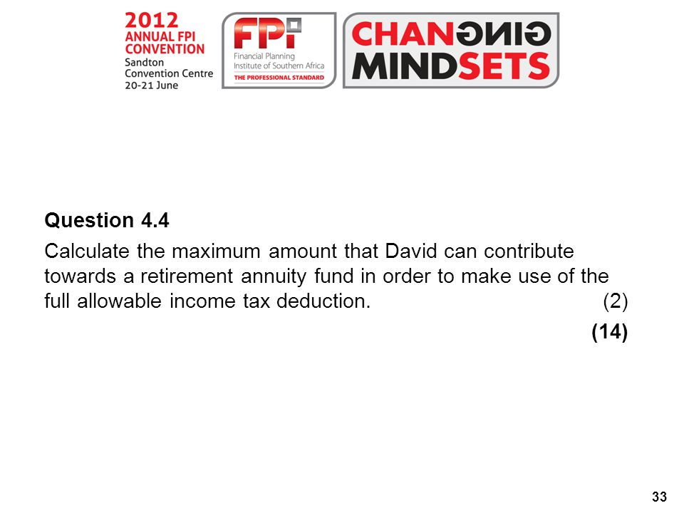 33 Question 4.4 Calculate the maximum amount that David can contribute towards a retirement annuity fund in order to make use of the full allowable income tax deduction.