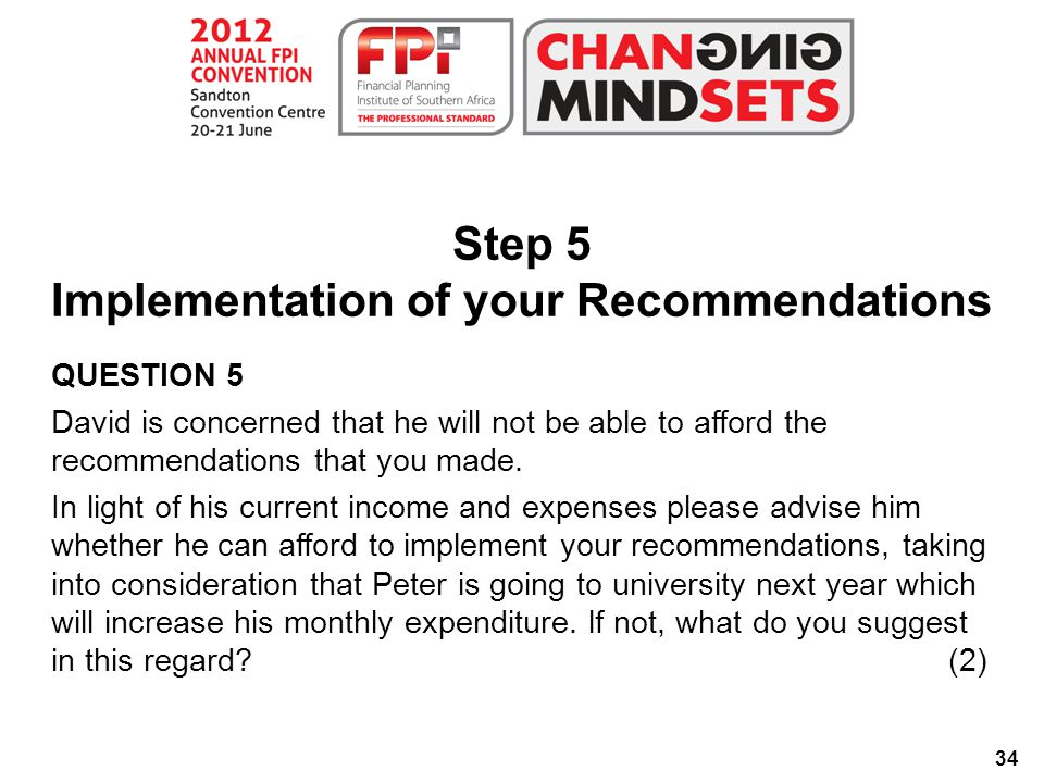 34 Step 5 Implementation of your Recommendations QUESTION 5 David is concerned that he will not be able to afford the recommendations that you made.